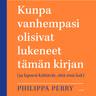 Philippa Perry - Kunpa vanhempasi olisivat lukeneet tämän kirjan – (ja lapsesi kiittävät, että sinä luit)