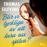 Thomas Silfving - Blir vi lyckliga av att lura oss själva?