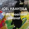 Joel Haahtela - Mistä maailmat alkavat