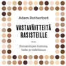 Adam Rutherford - Vastaväitteitä rasisteille – Ihmisrotujen historia, tiede ja todellisuus