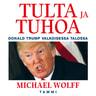 Michael Wolff - Tulta ja tuhoa – Donald Trump Valkoisessa talossa