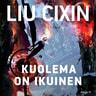 Liu Cixin - Kuolema on ikuinen