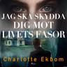 Charlotte Ekbom - Jag ska skydda dig mot livets fasor